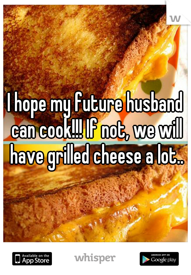 I hope my future husband can cook!!! If not, we will have grilled cheese a lot..