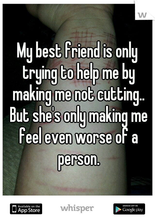 My best friend is only trying to help me by making me not cutting.. But she's only making me feel even worse of a person.