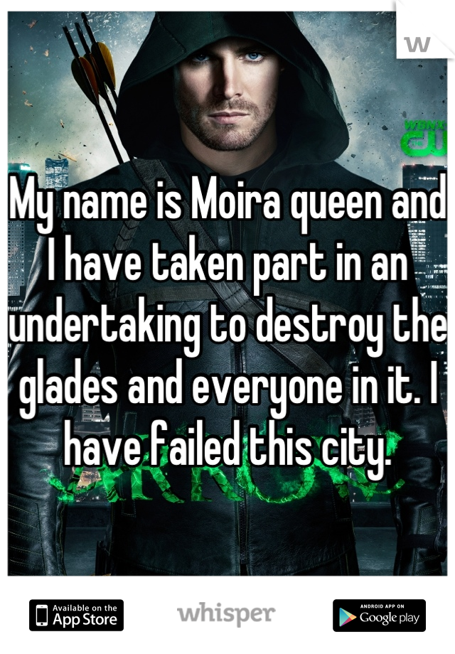 My name is Moira queen and I have taken part in an undertaking to destroy the glades and everyone in it. I have failed this city.
