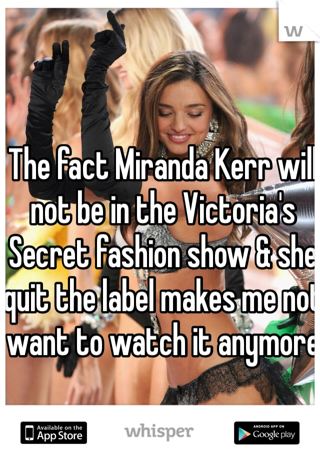 The fact Miranda Kerr will not be in the Victoria's Secret fashion show & she quit the label makes me not want to watch it anymore
