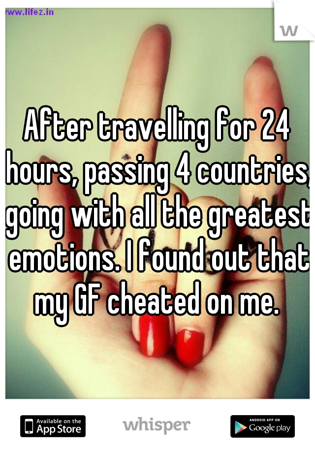 After travelling for 24 hours, passing 4 countries, going with all the greatest emotions. I found out that my GF cheated on me.