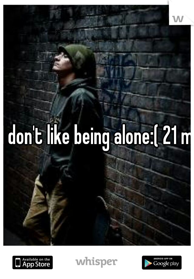 I don't like being alone:( 21 m