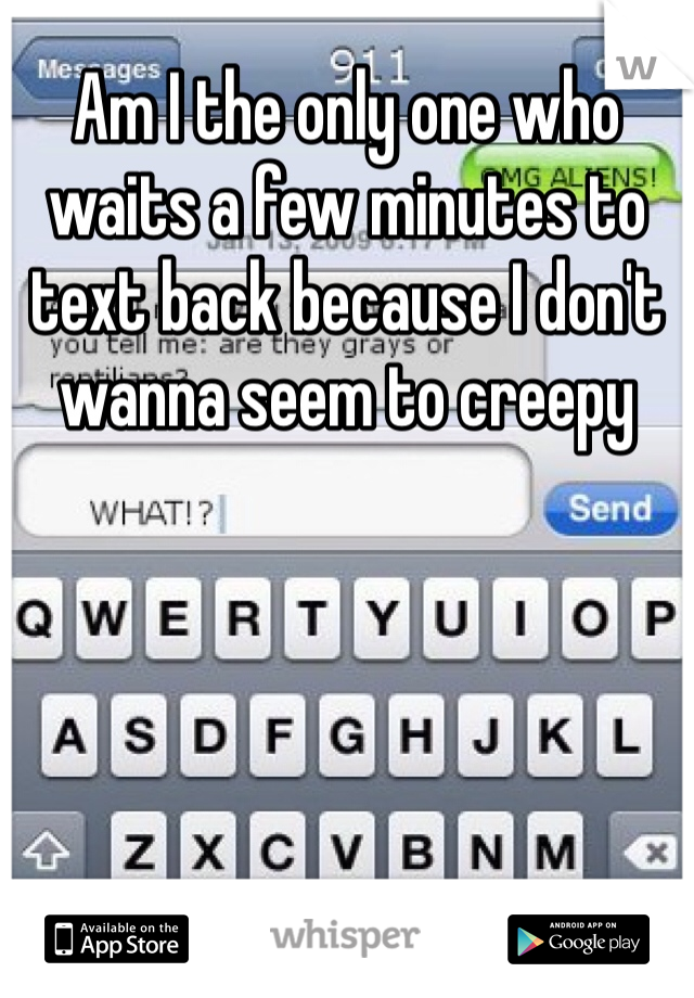 Am I the only one who waits a few minutes to text back because I don't wanna seem to creepy