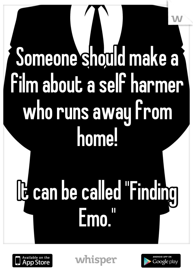 """Someone should make a film about a self harmer who runs away from home!  It can be called """"Finding Emo."""""""