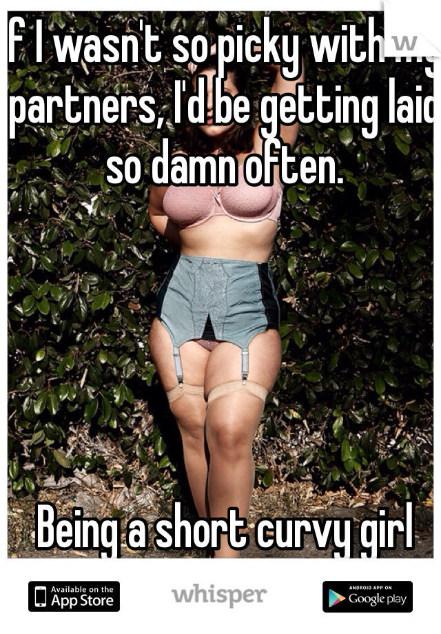 If I wasn't so picky with my partners, I'd be getting laid so damn often.      Being a short curvy girl sucks.