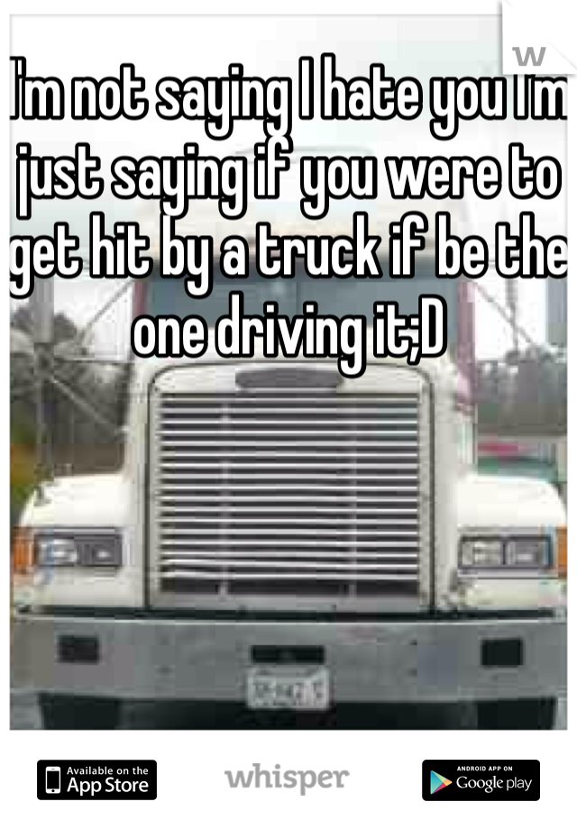 I'm not saying I hate you I'm just saying if you were to get hit by a truck if be the one driving it;D