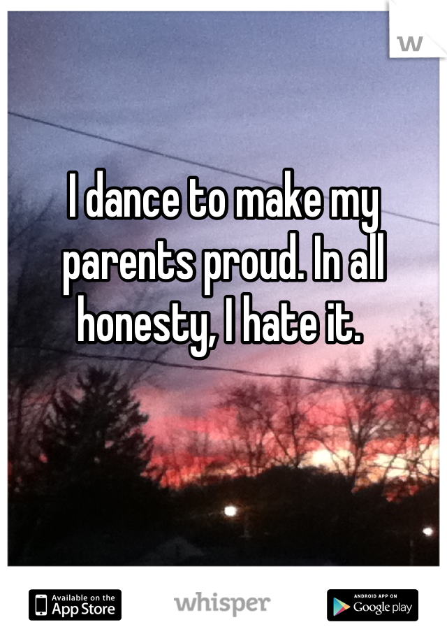 I dance to make my parents proud. In all honesty, I hate it.