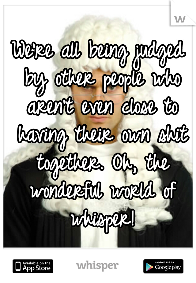 We're all being judged by other people who aren't even close to having their own shit together. Oh, the wonderful world of whisper!