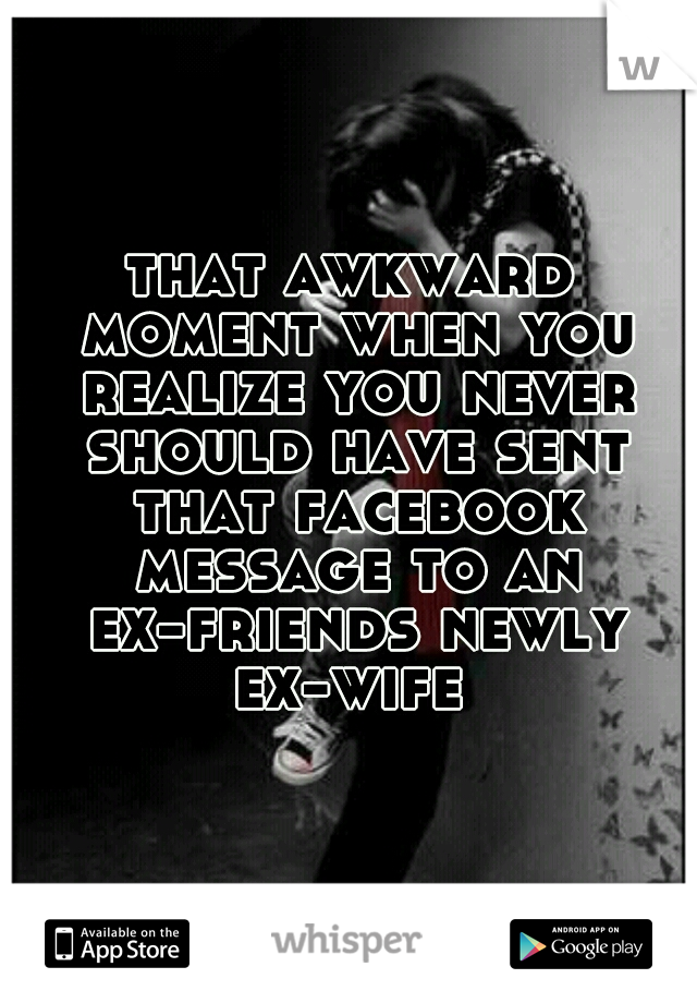 that awkward moment when you realize you never should have sent that facebook message to an ex-friends newly ex-wife