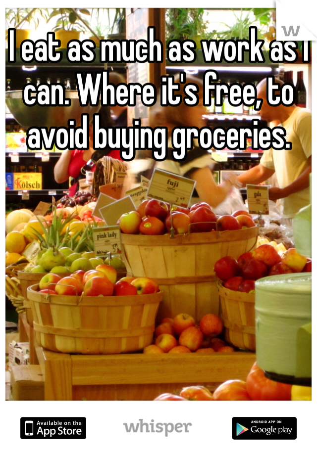 I eat as much as work as I can. Where it's free, to avoid buying groceries.