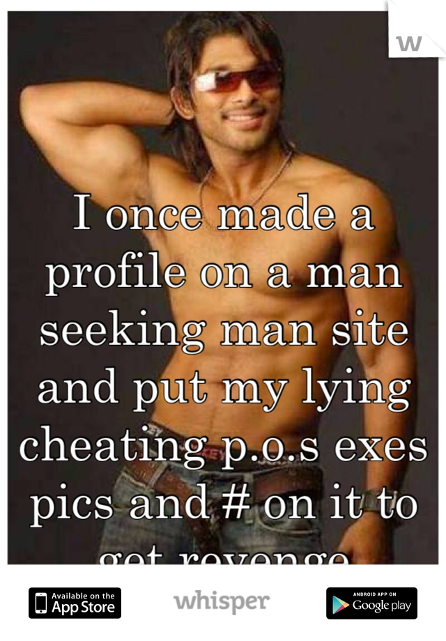 I once made a profile on a man seeking man site and put my lying cheating p.o.s exes pics and # on it to get revenge