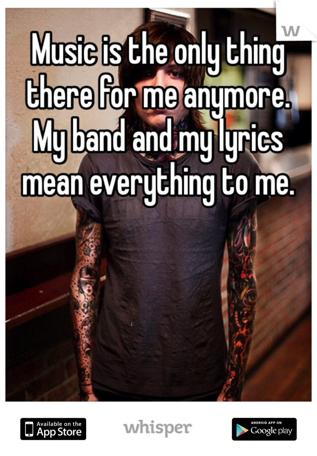 Music is the only thing there for me anymore.  My band and my lyrics mean everything to me.