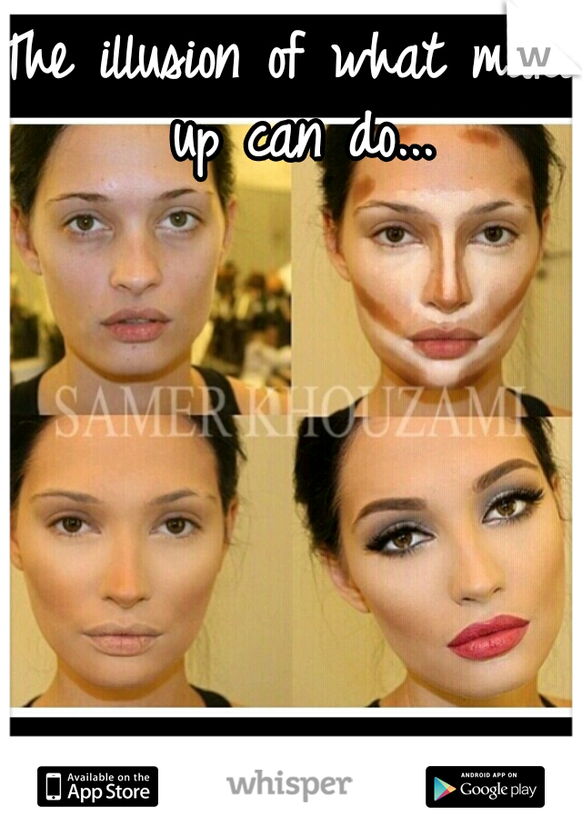 The illusion of what make up can do...