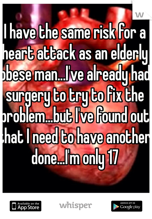 I have the same risk for a heart attack as an elderly obese man...I've already had surgery to try to fix the problem...but I've found out that I need to have another done...I'm only 17