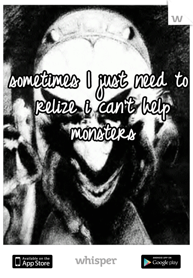 sometimes I just need to relize i can't help monsters