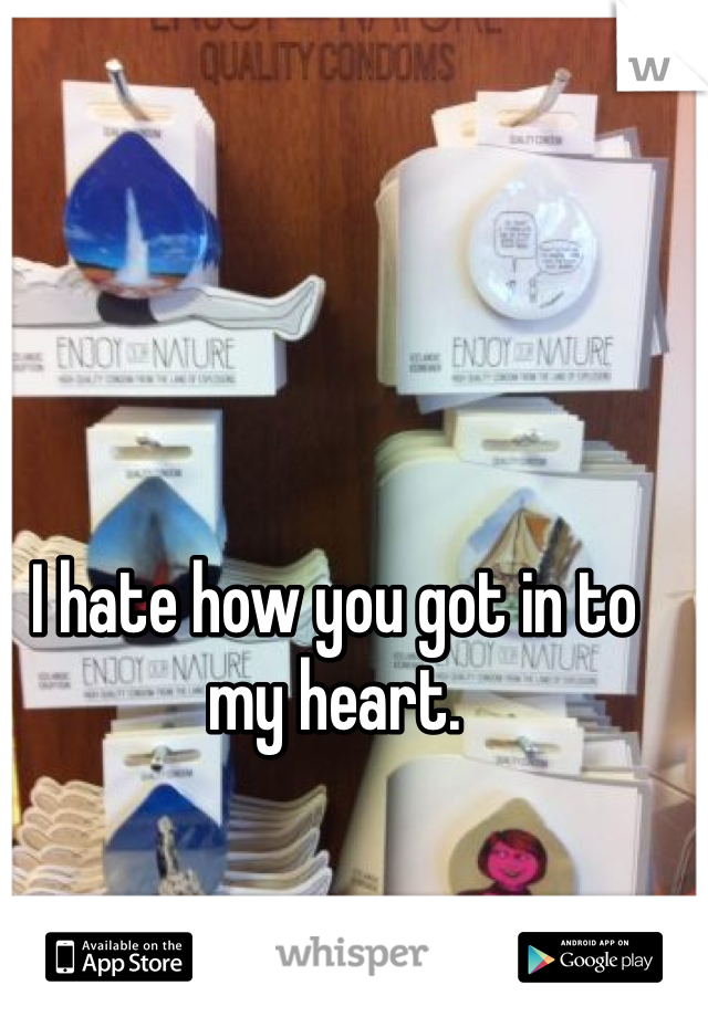 I hate how you got in to my heart.