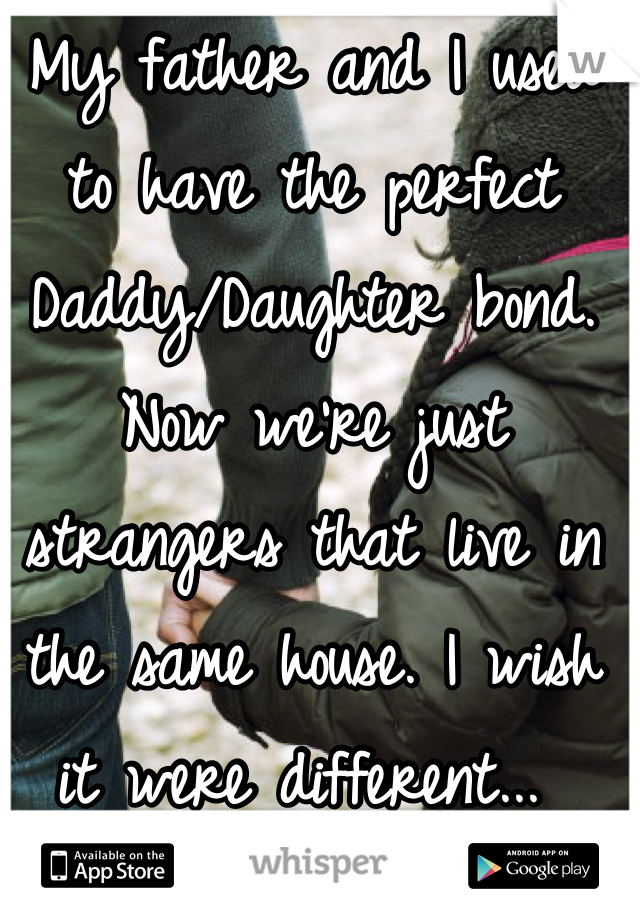 My father and I used to have the perfect Daddy/Daughter bond. Now we're just strangers that live in the same house. I wish it were different...