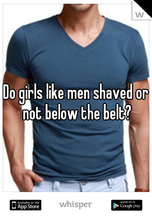 Do girls like men shaved or not below the belt?