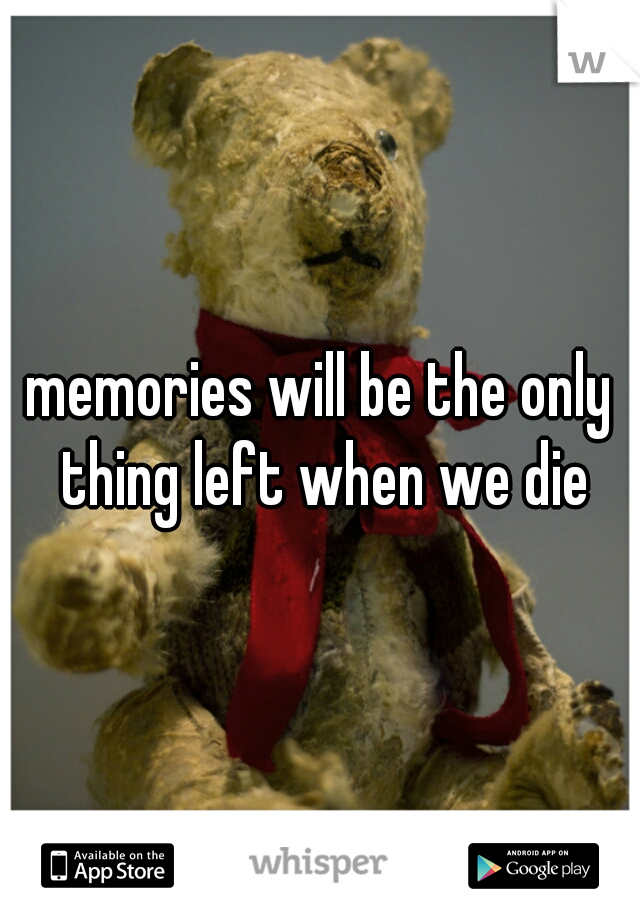 memories will be the only thing left when we die