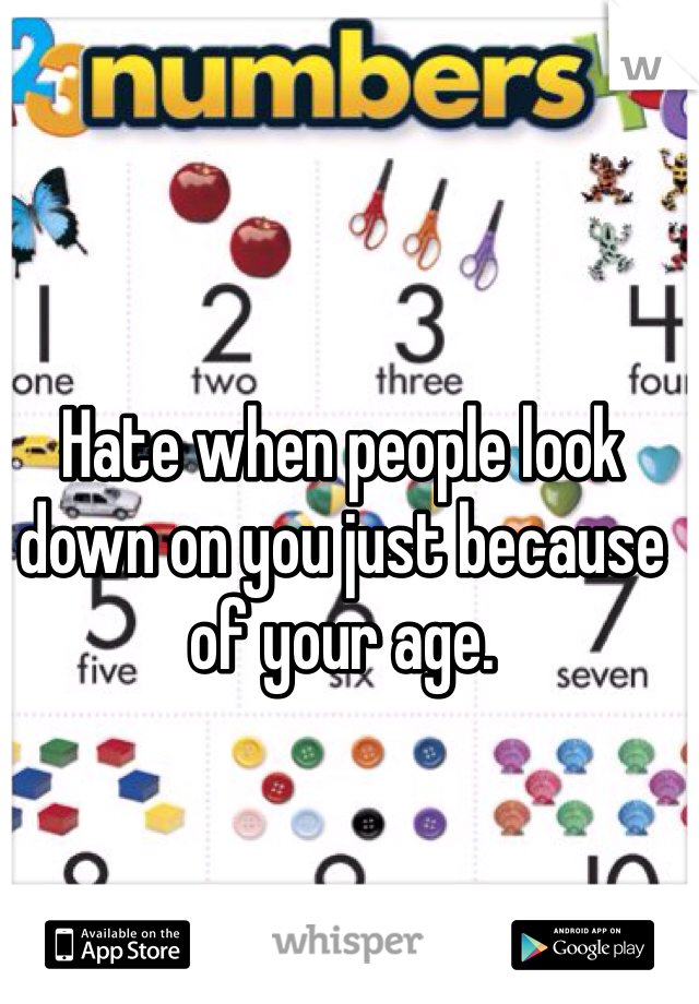 Hate when people look down on you just because of your age.