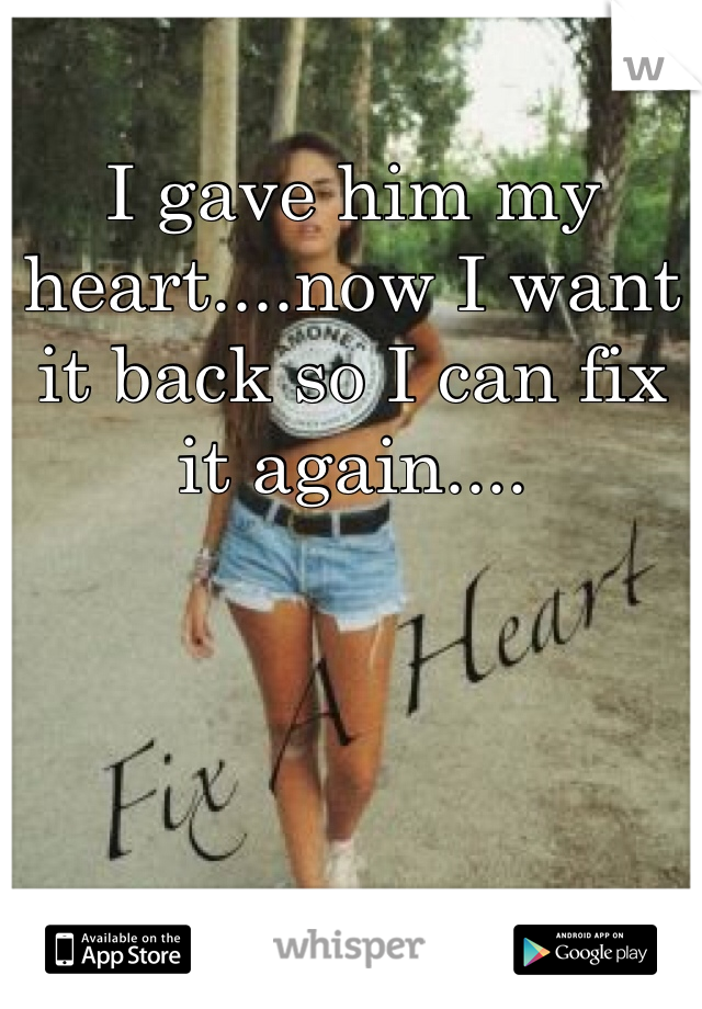 I gave him my heart....now I want it back so I can fix it again....