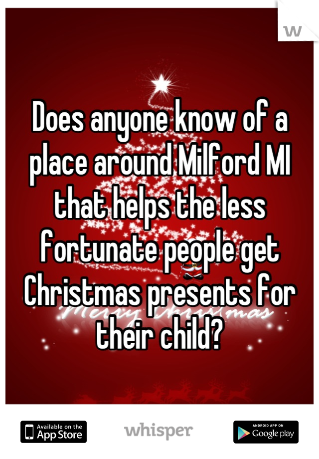 Does anyone know of a place around Milford MI that helps the less fortunate people get Christmas presents for their child?