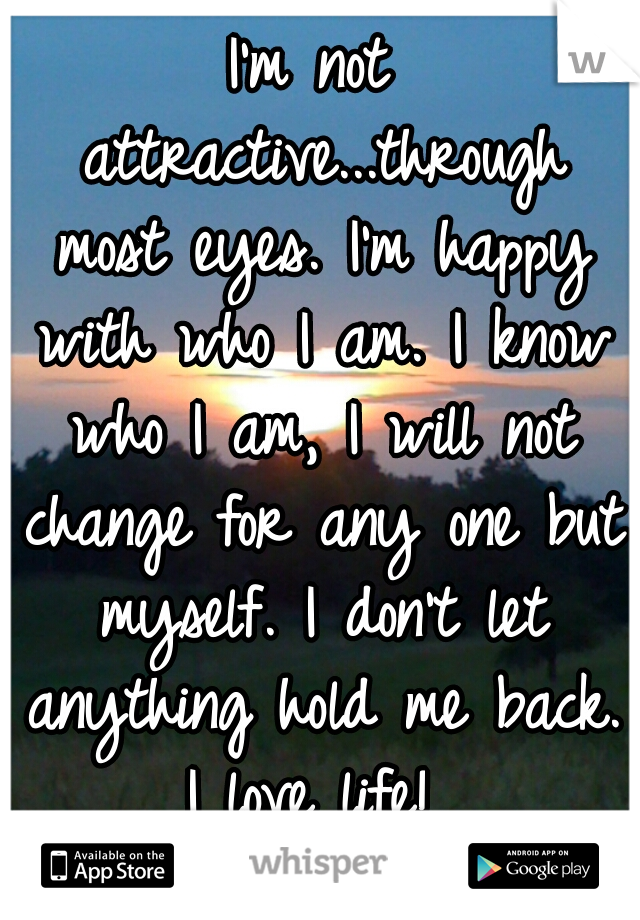 I'm not attractive...through most eyes. I'm happy with who I am. I know who I am, I will not change for any one but myself. I don't let anything hold me back. I love life!
