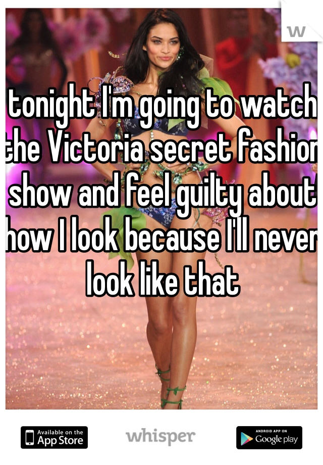 tonight I'm going to watch the Victoria secret fashion show and feel guilty about how I look because I'll never look like that