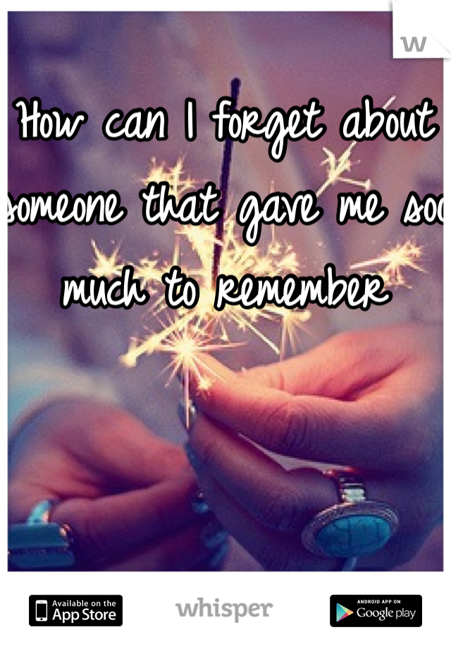 How can I forget about someone that gave me soo much to remember