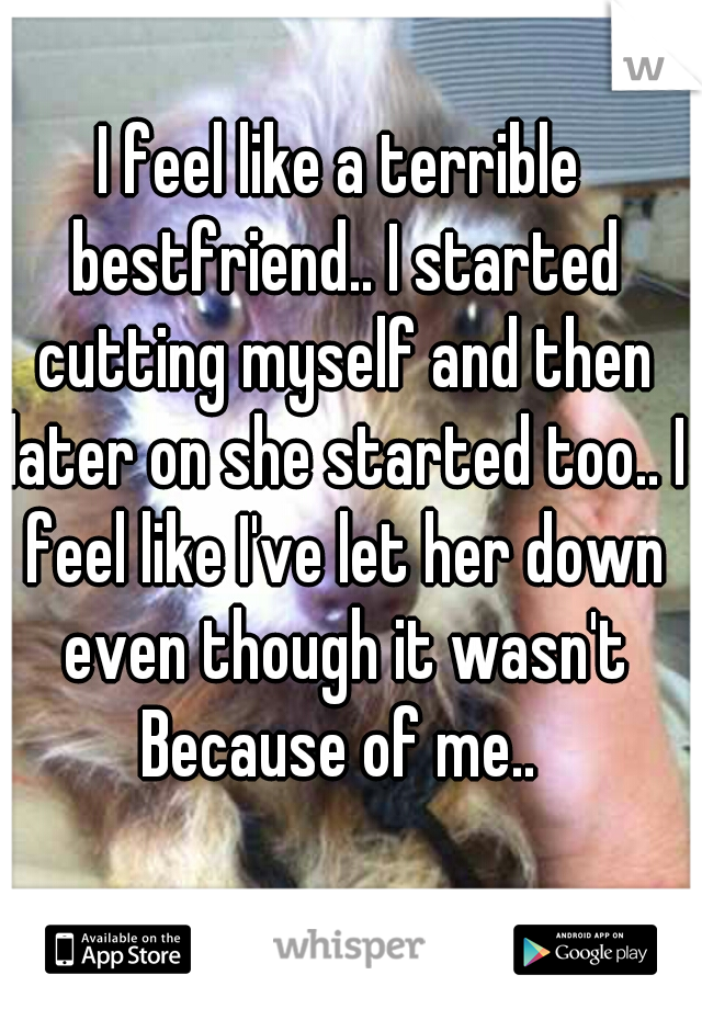 I feel like a terrible bestfriend.. I started cutting myself and then later on she started too.. I feel like I've let her down even though it wasn't Because of me..