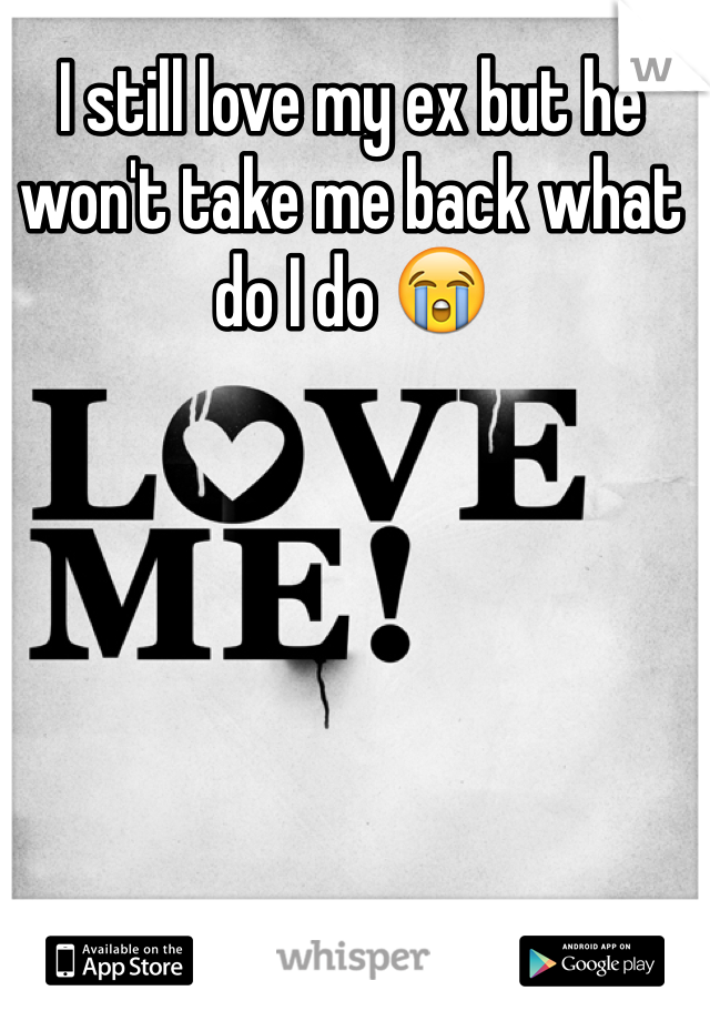 I still love my ex but he won't take me back what do I do 😭