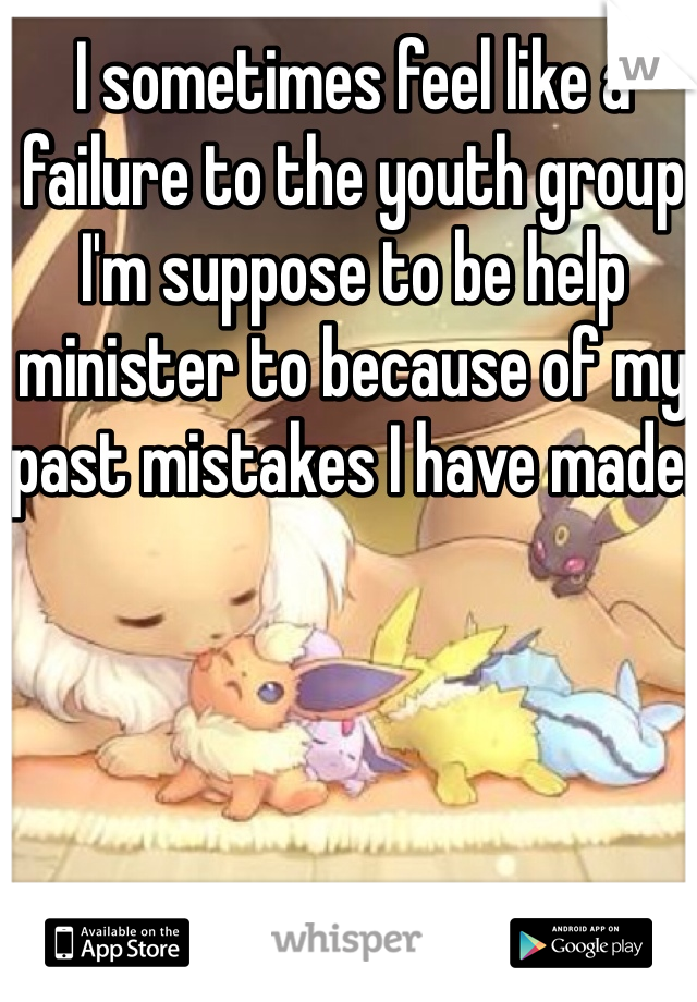 I sometimes feel like a failure to the youth group I'm suppose to be help minister to because of my past mistakes I have made.