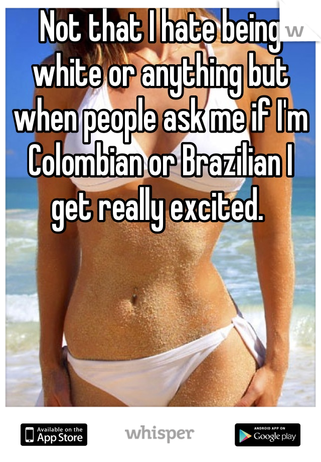 Not that I hate being white or anything but when people ask me if I'm Colombian or Brazilian I get really excited.