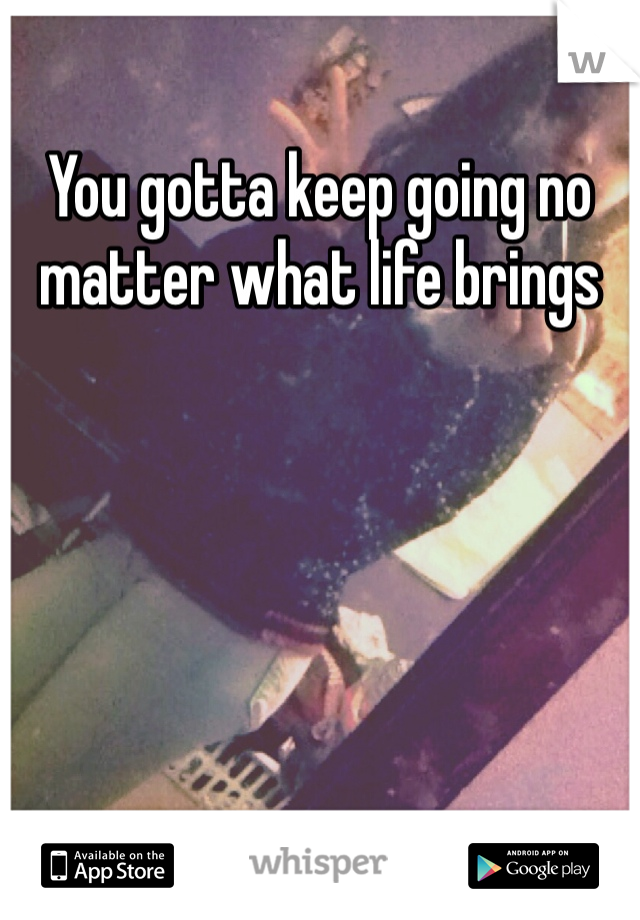 You gotta keep going no matter what life brings