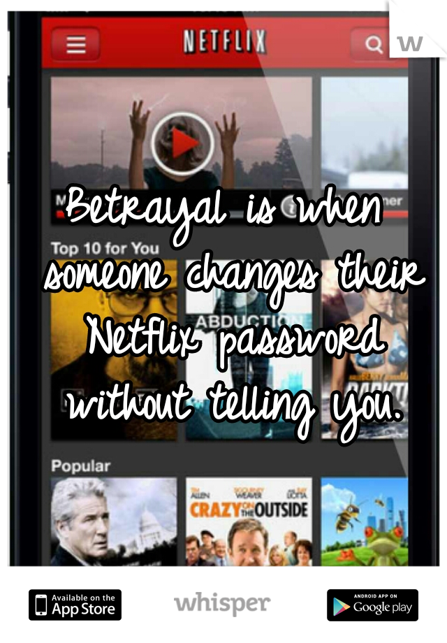 Betrayal is when someone changes their Netflix password without telling you.