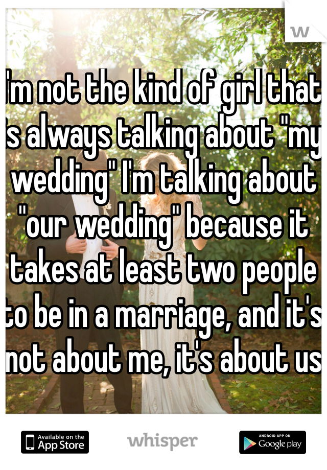 """I'm not the kind of girl that is always talking about """"my wedding"""" I'm talking about """"our wedding"""" because it takes at least two people to be in a marriage, and it's not about me, it's about us"""
