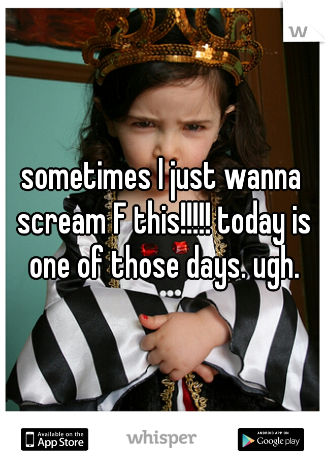 sometimes I just wanna scream F this!!!!! today is one of those days. ugh.