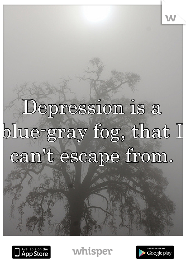Depression is a blue-gray fog, that I can't escape from.