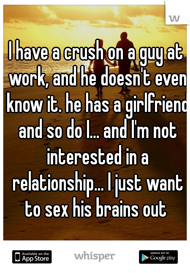 I have a crush on a guy at work, and he doesn't even know it. he has a girlfriend and so do I... and I'm not interested in a relationship... I just want to sex his brains out