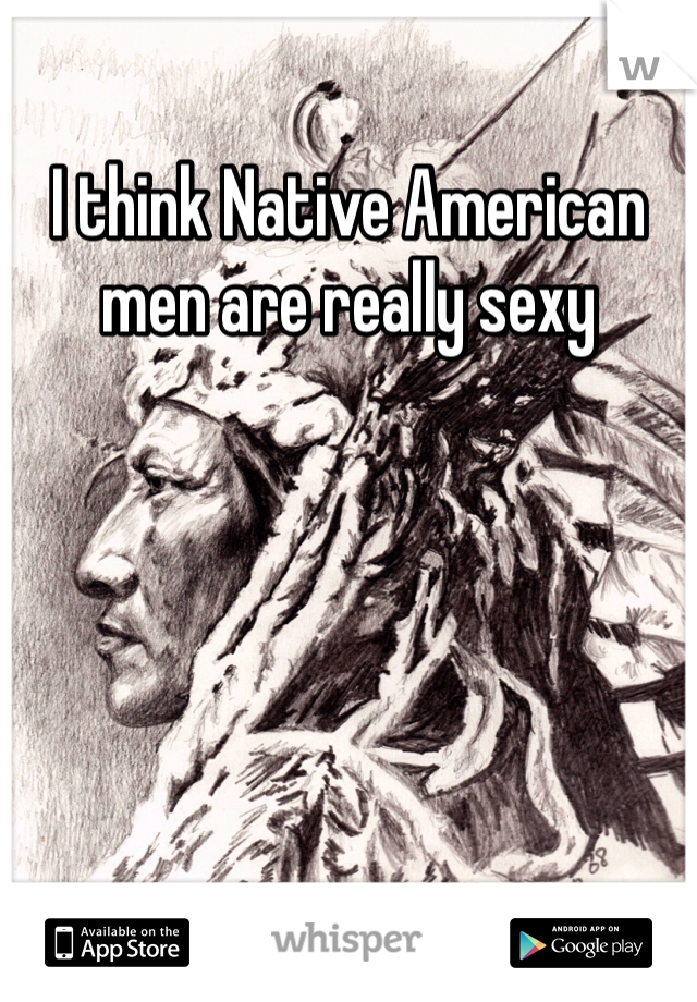 I think Native American men are really sexy