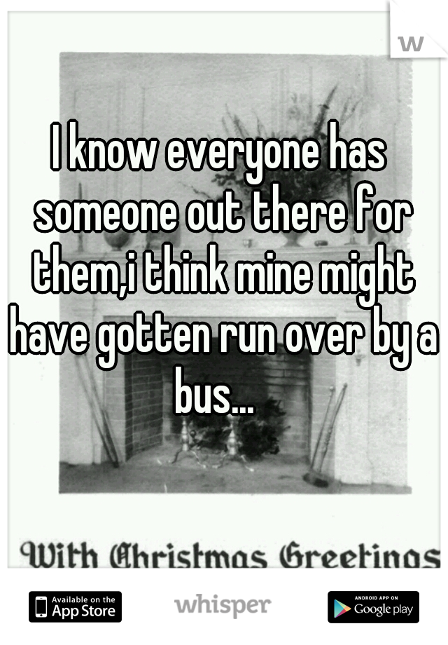 I know everyone has someone out there for them,i think mine might have gotten run over by a bus...