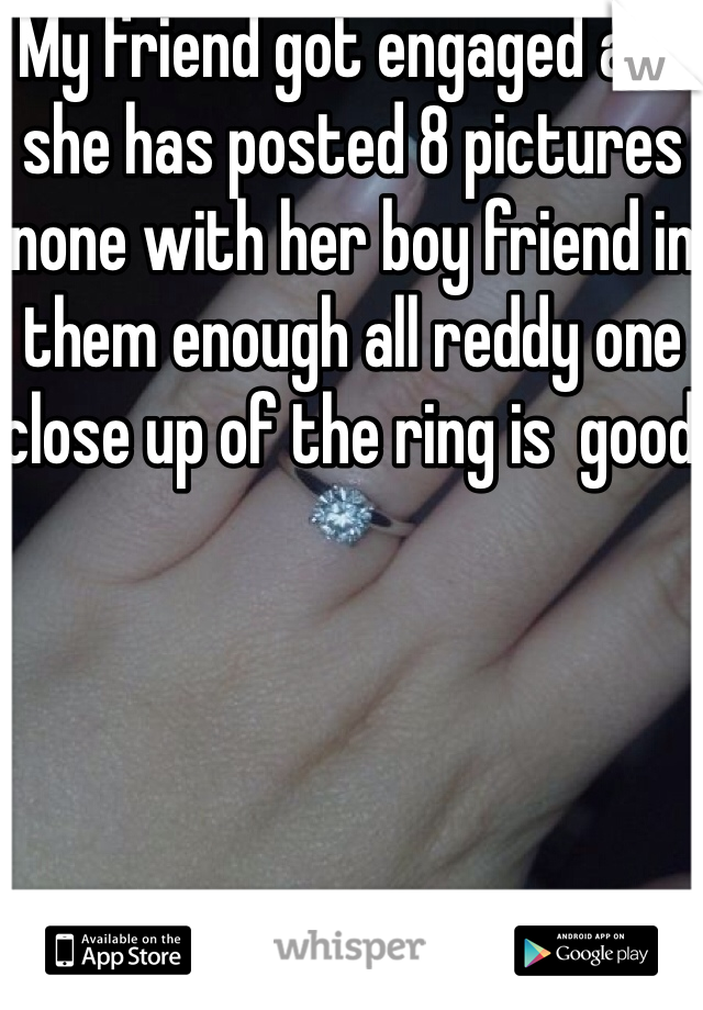 My friend got engaged and she has posted 8 pictures none with her boy friend in them enough all reddy one close up of the ring is  good