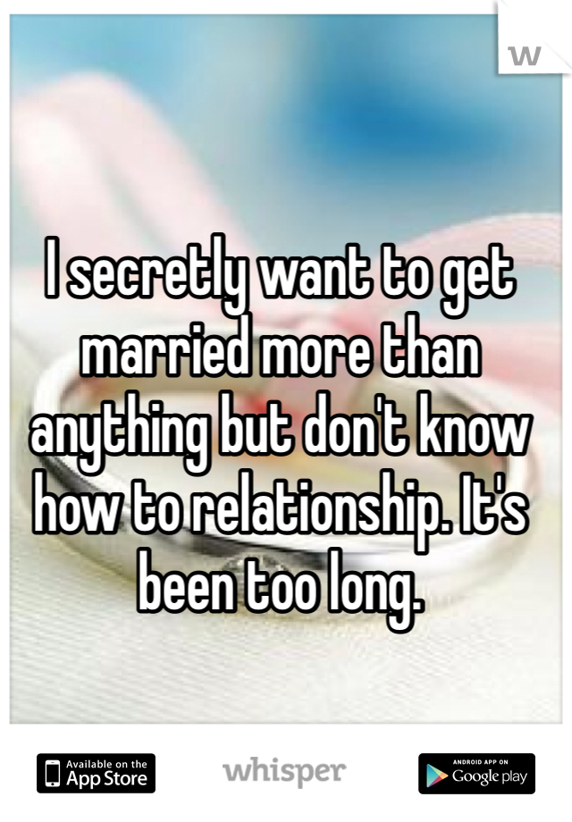I secretly want to get married more than anything but don't know how to relationship. It's been too long.