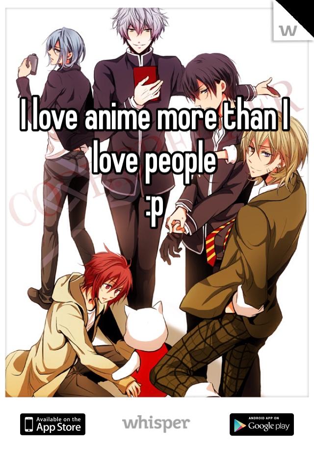 I love anime more than I love people :p