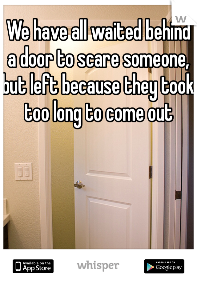 We have all waited behind a door to scare someone, but left because they took too long to come out