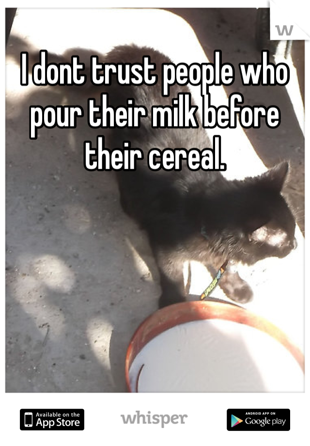 I dont trust people who pour their milk before their cereal.