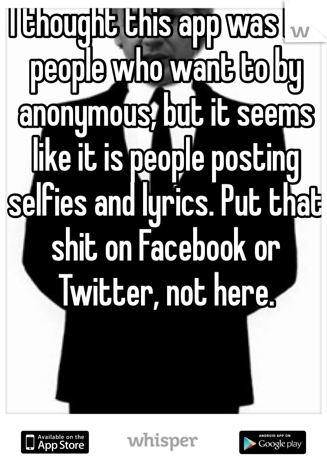 I thought this app was for people who want to by anonymous, but it seems like it is people posting selfies and lyrics. Put that shit on Facebook or Twitter, not here.