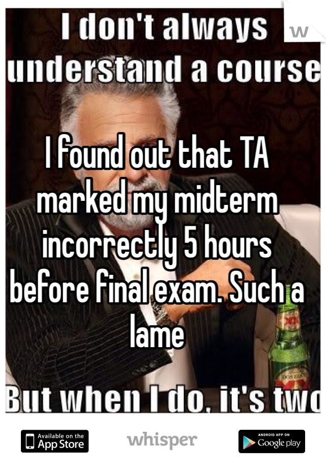 I found out that TA marked my midterm incorrectly 5 hours before final exam. Such a lame
