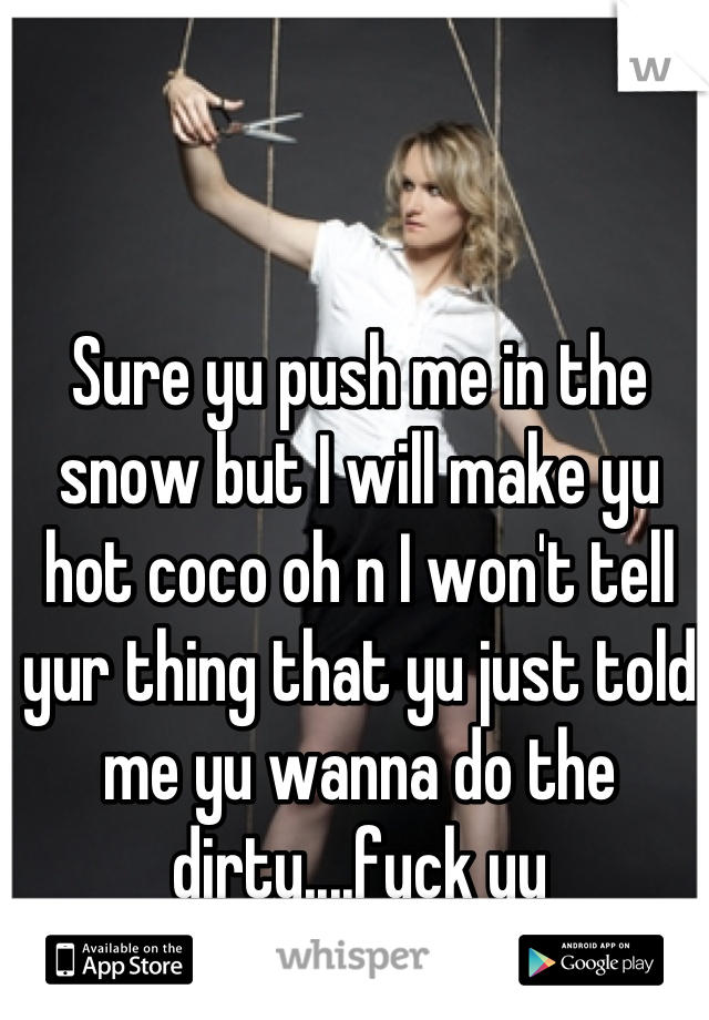 Sure yu push me in the snow but I will make yu hot coco oh n I won't tell yur thing that yu just told me yu wanna do the dirty....fuck yu