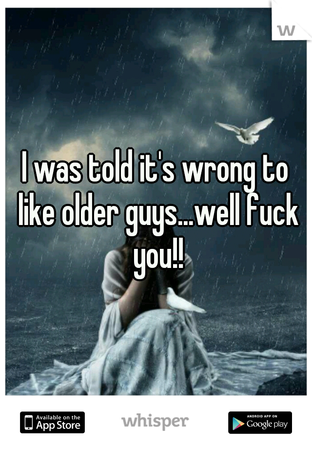 I was told it's wrong to like older guys...well fuck you!!